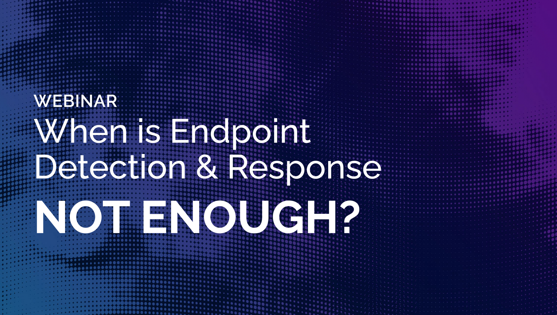 Webinar - When Is Endpoint Detection & Response Not Enough?